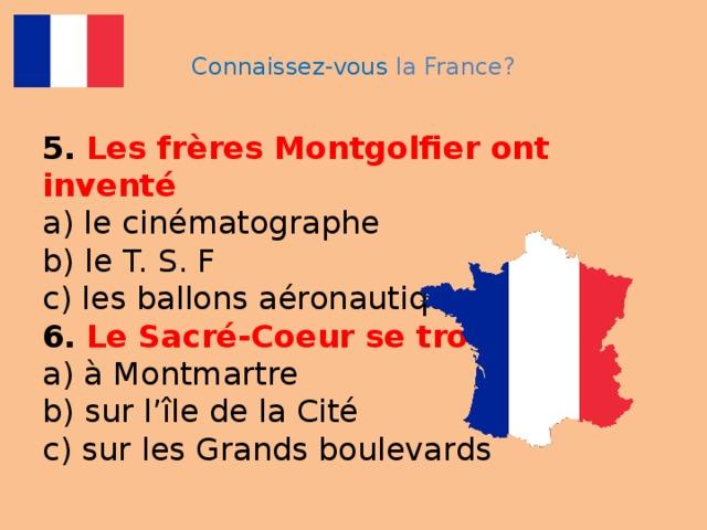 Connaissez-vous la France? 5.  Les frères Montgolfier ont inventé  a) le cinématographe  b) le T. S. F  c) les ballons aéronautiques  6.  Le Sacré-Coeur se trouve  a) à Montmartre  b) sur l'île de la Cité  c) sur les Grands boulevards