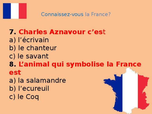 Connaissez-vous la France? 7.  Charles Aznavour c'es t  a) l'écrivain  b) le chanteur  c) le savant  8.  L'animal qui symbolise la France est   a) la salamandre  b) l'ecureuil  c) le Coq