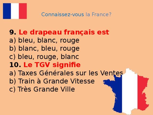 Connaissez-vous la France? 9.  Le drapeau français est  a) bleu, blanc, rouge  b) blanc, bleu, rouge  c) bleu, rouge, blanc  10.  Le TGV signifie  a) Taxes Générales sur les Ventes  b) Train à Grande Vitesse  c) Très Grande Ville