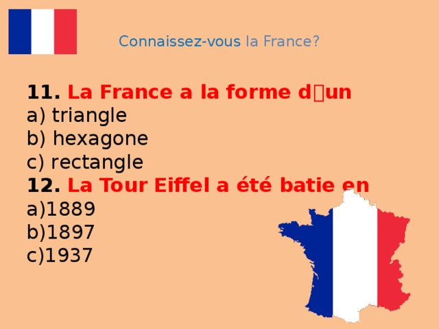 Connaissez-vous la France? 11.  La France a la forme d ۥ un  a) triangle  b) hexagone  c) reсtangle  12.  La Tour Eiffel a été batie en  a)1889  b)1897  c)1937
