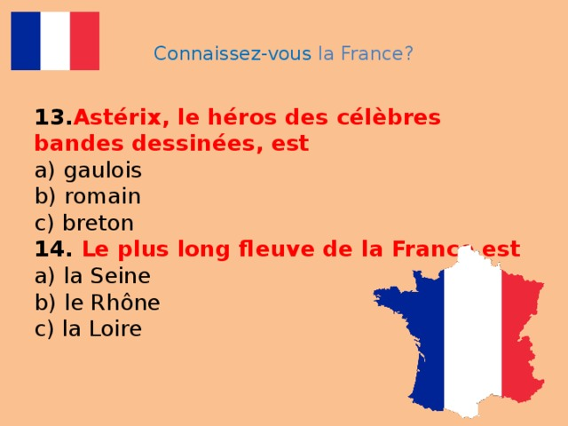 Connaissez-vous la France? 13. Astérix, le héros des célèbres bandes dessinées, est  a) gaulois  b) romain  c) breton  14. Le plus long fleuve de la France est  a) la Seine  b) le Rhône  c) la Loire