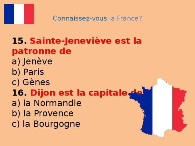 Connaissez-vous la France? 15.  Sainte-Jeneviève est la patronne de  a) Jenève  b) Paris  c) Gènes  16. Dijon est la capitale de  a) la Normandie  b) la Provence  c) la Bourgogne
