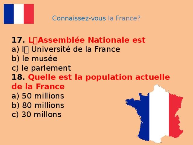 Connaissez-vous la France? 17. L ۥ Assemblée Nationale est  a) l ۥ  Université de la France  b) le musée  c) le parlement  18. Quelle est la population actuelle de la France  a) 50 millions  b) 80 millions  c) 30 millons