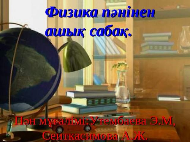 Физика пәнінен  ашық сабақ. Пән мұғалімі: Утембаева Э.М, Сеиткасимова А.Ж .
