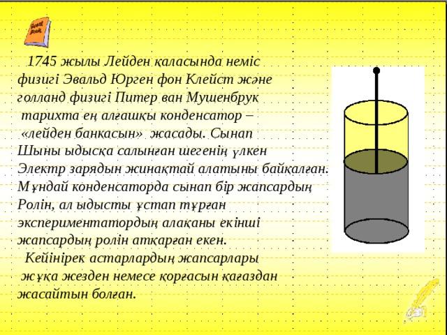 1745 жылы Лейден қаласында неміс физигі Эвальд Юрген фон Клейст және голланд физигі Питер ван Мушенбрук  тарихта ең алғашқы конденсатор –  «лейден банкасын» жасады. Сынап Шыны ыдысқа салынған шегенің үлкен Электр зарядын жинақтай алатыны байқалған. Мұндай конденсаторда сынап бір жапсардың Ролін, ал ыдысты ұстап тұрған экспериментатордың алақаны екінші жапсардың ролін атқарған екен.  Кейінірек астарлардың жапсарлары  жұқа жезден немесе қорғасын қағаздан жасайтын болған.
