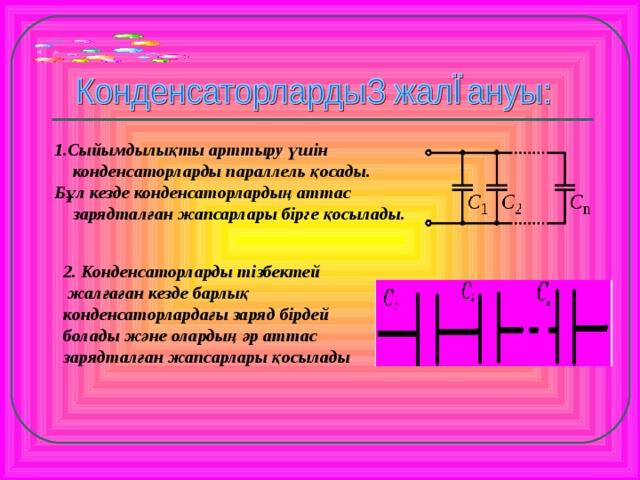 1.Сыйымдылықты арттыру үшін конденсаторларды параллель қосады. Бұл кезде конденсаторлардың аттас зарядталған жапсарлары бірге қосылады. 2. Конденсаторларды тізбектей  жалғаған кезде барлық конденсаторлардағы заряд бірдей болады және олардың әр аттас зарядталған жапсарлары қосылады  Дбд