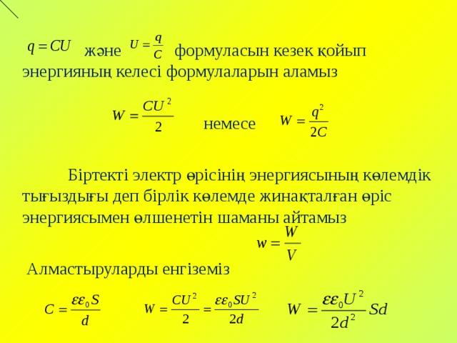 және формуласын кезек қойып энергияның келесі формулаларын аламыз  немесе  Біртекті электр өрісінің энергиясының көлемдік тығыздығы деп бірлік көлемде жинақталған өріс энергиясымен өлшенетін шаманы айтамыз  Алмастыруларды енгіземіз