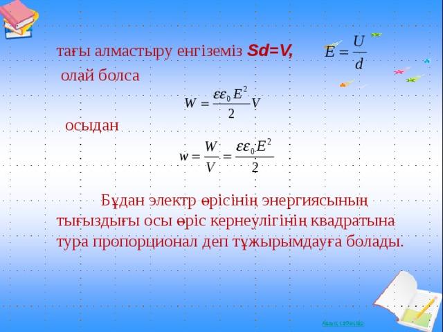 тағы алмастыру енгіземіз Sd=V,  олай болса  осыдан  Бұдан электр өрісінің энергиясының тығыздығы осы өріс кернеулігінің квадратына тура пропорционал деп тұжырымдауға болады .