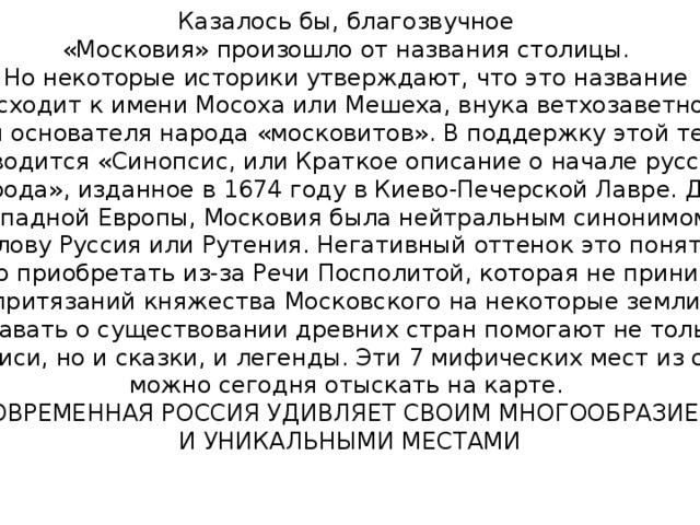 Казалось бы, благозвучное  «Московия» произошло от названия столицы. Но некоторые историки утверждают, что это название  восходит к имени Мосоха или Мешеха, внука ветхозаветного  Ноя и основателя народа «московитов». В поддержку этой теории  приводится «Синопсис, или Краткое описание о начале русского  народа», изданное в 1674 году в Киево-Печерской Лавре. Для западной Европы, Московия была нейтральным синонимом к слову Руссия или Рутения. Негативный оттенок это понятие  стало приобретать из-за Речи Посполитой, которая не принимала  притязаний княжества Московского на некоторые земли. Узнавать о существовании древних стран помогают не только  летописи, но и сказки, и легенды. Эти 7 мифических мест из сказок  можно сегодня отыскать на карте. СОВРЕМЕННАЯ РОССИЯ УДИВЛЯЕТ СВОИМ МНОГООБРАЗИЕМ  И УНИКАЛЬНЫМИ МЕСТАМИ