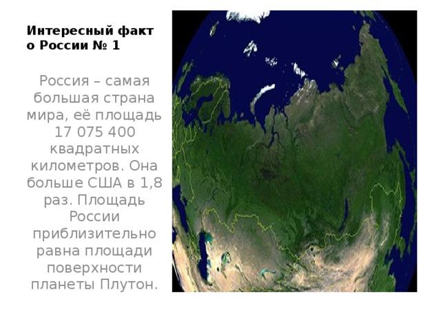 Интересный факт о России № 1   Россия – самая большая страна мира, её площадь 17 075 400 квадратных километров. Она больше США в 1,8 раз. Площадь России приблизительно равна площади поверхности планеты Плутон.