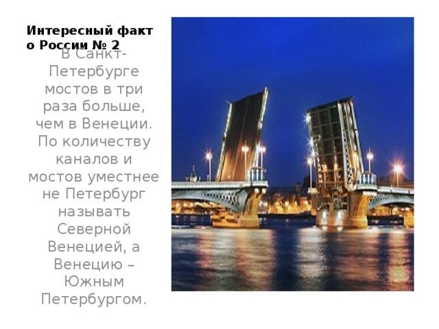 Интересный факт о России № 2   В Санкт-Петербурге мостов в три раза больше, чем в Венеции. По количеству каналов и мостов уместнее не Петербург называть Северной Венецией, а Венецию – Южным Петербургом.
