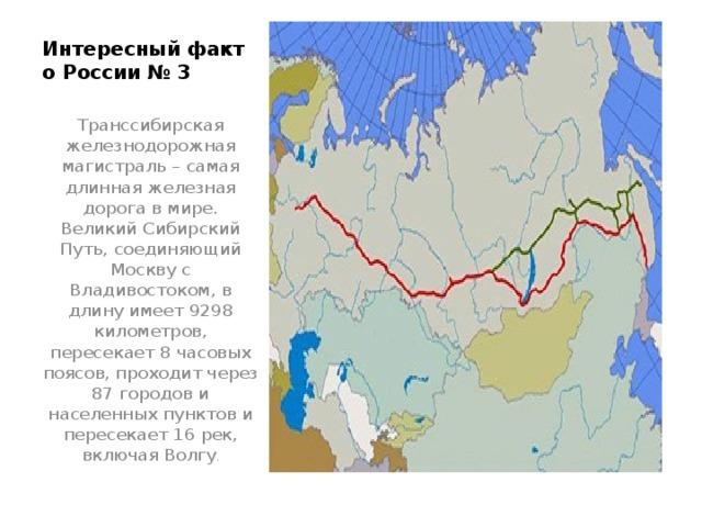 Интересный факт о России № 3   Транссибирская железнодорожная магистраль – самая длинная железная дорога в мире. Великий Сибирский Путь, соединяющий Москву с Владивостоком, в длину имеет 9298 километров, пересекает 8 часовых поясов, проходит через 87 городов и населенных пунктов и пересекает 16 рек, включая Волгу .