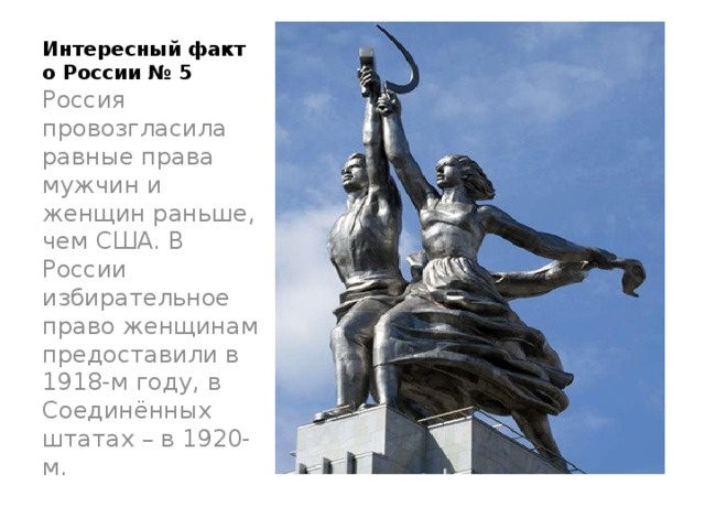 Интересный факт о России № 5   Россия провозгласила равные права мужчин и женщин раньше, чем США. В России избирательное право женщинам предоставили в 1918-м году, в Соединённых штатах – в 1920-м.