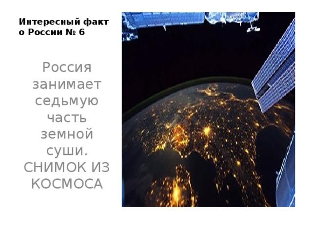 Интересный факт о России № 6   Россия занимает седьмую часть земной суши. СНИМОК ИЗ КОСМОСА