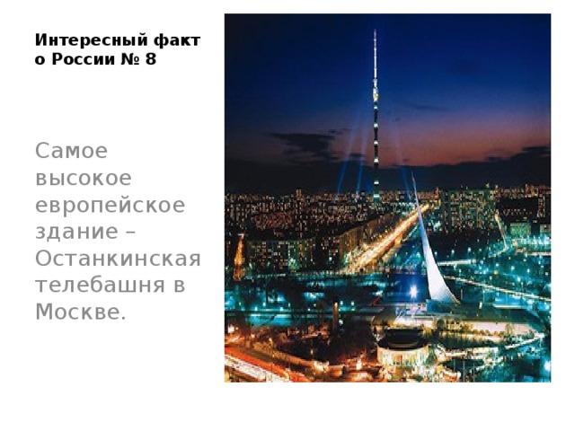 Интересный факт о России № 8   Самое высокое европейское здание – Останкинская телебашня в Москве.