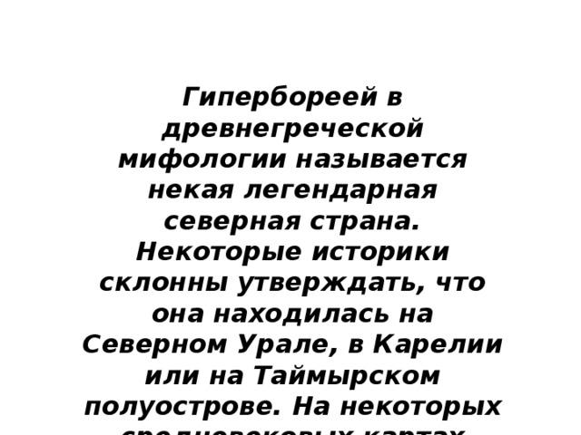 Гипербореей в древнегреческой мифологии называется некая легендарная северная страна. Некоторые историки склонны утверждать, что она находилась на Северном Урале, в Карелии или на Таймырском полуострове. На некоторых средневековых картах именно эта часть России именовалась как Гиперборея .