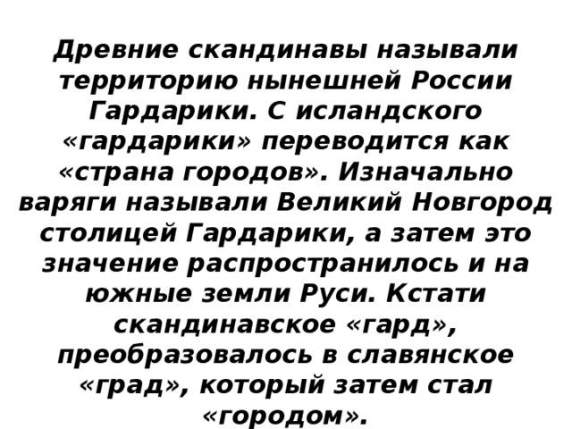 Древние скандинавы называли территорию нынешней России Гардарики. С исландского «гардарики» переводится как «страна городов». Изначально варяги называли Великий Новгород столицей Гардарики, а затем это значение распространилось и на южные земли Руси. Кстати скандинавское «гард», преобразовалось в славянское «град», который затем стал «городом».