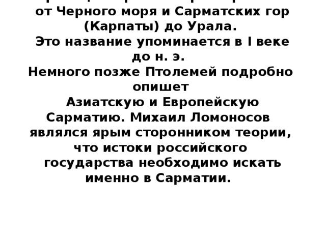 Границы Сарматии простирались  от Черного моря и Сарматских гор (Карпаты) до Урала.  Это название упоминается в I веке до н. э. Немного позже Птолемей подробно опишет  Азиатскую и Европейскую Сарматию. Михаил Ломоносов являлся ярым сторонником теории, что истоки российского  государства необходимо искать именно в Сарматии.