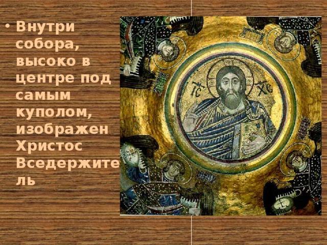Внутри собора, высоко в центре под самым куполом, изображен Христос Вседержитель