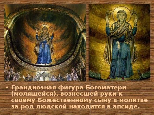 Грандиозная фигура Богоматери (молящейся), вознесшей руки к своему Божественному сыну в молитве за род людской находится в апсиде.