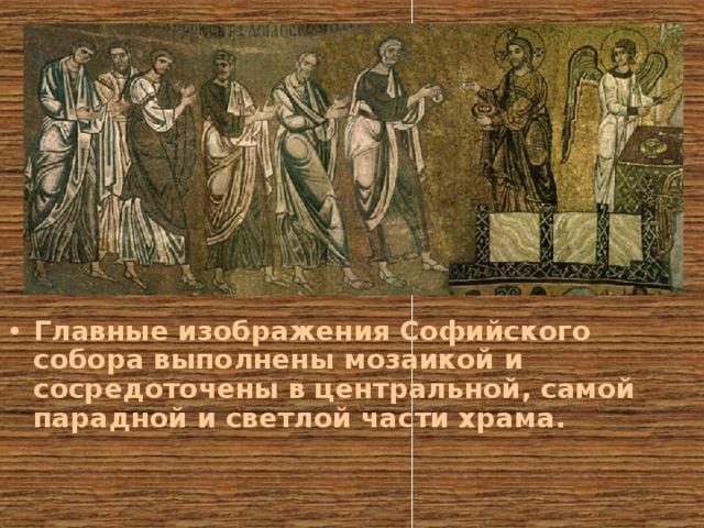 Главные изображения Софийского собора выполнены мозаикой и сосредоточены в центральной, самой парадной и светлой части храма.