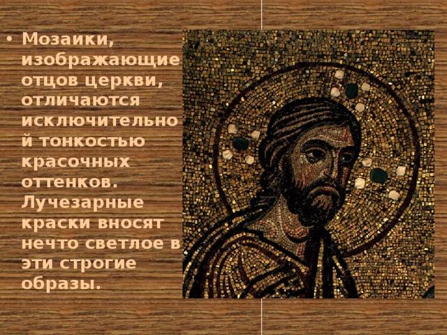Мозаики, изображающие отцов церкви, отличаются исключительной тонкостью красочных оттенков. Лучезарные краски вносят нечто светлое в эти строгие образы.