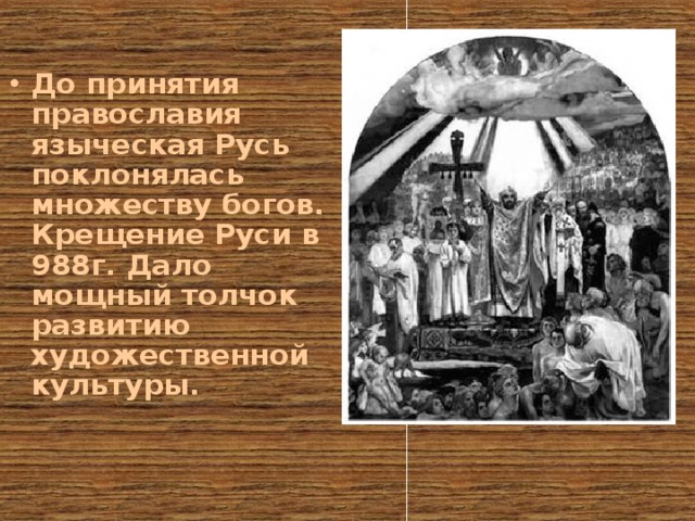 До принятия православия языческая Русь поклонялась множеству богов. Крещение Руси в 988г. Дало мощный толчок развитию художественной культуры.