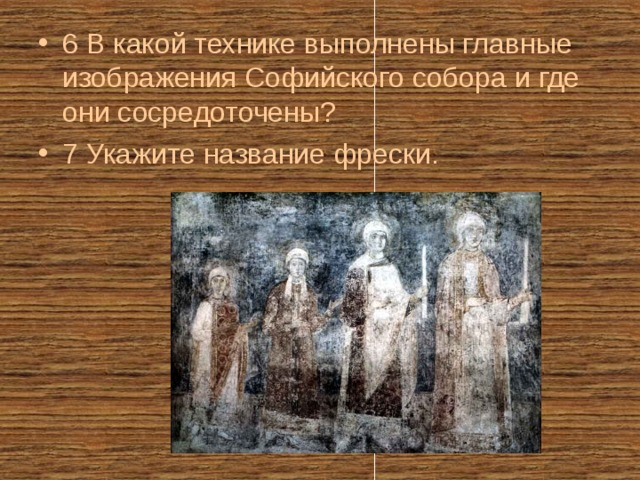 6 В какой технике выполнены главные изображения Софийского собора и где они сосредоточены? 7 Укажите название фрески.