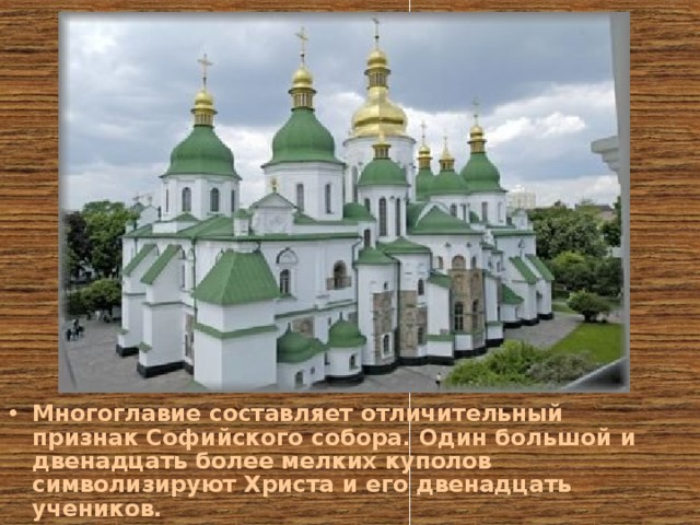 Многоглавие составляет отличительный признак Софийского собора. Один большой и двенадцать более мелких куполов символизируют Христа и его двенадцать учеников.