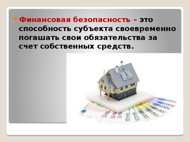 Финансовая безопасность – это способность субъекта своевременно погашать свои обязательства за счет собственных средств.