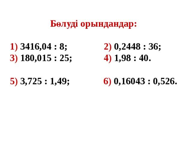 Бөлуді орындандар:  1) 3416,04 : 8;   2) 0,2448 : 36;  3) 180,015 : 25;   4) 1,98 : 40.  5) 3,725 : 1,49; 6) 0,16043 : 0,526.