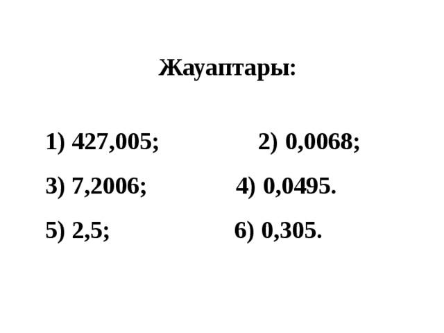Жауаптары:   427,005;  2) 0,0068; 3) 7,2006;  4) 0,0495. 5) 2,5;  6) 0,305.