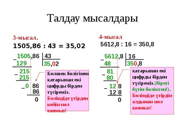 Талдау мысалдары 4-мысал  5612,8 : 16 = 350,8 3-мысал.  1505,86 : 43 = 35,02 1505 ,86 43 5612 ,8 16 – – 129  48  35 0 ,8 35 , 0 2 215  қатарынан екі цифрды бірден түсіреміз. (біреуі бүтін бөліктен!) . Бөліндіде үтірдін алдынан нөл қоямыз! 81  Бөлшек бөлігінен қатарынан екі цифрды бірден түсіреміз. Бөліндіде үтірден кейін нөл қоямыз! – – 215 80 0 86 12 8 – – 86 12  8 0 0