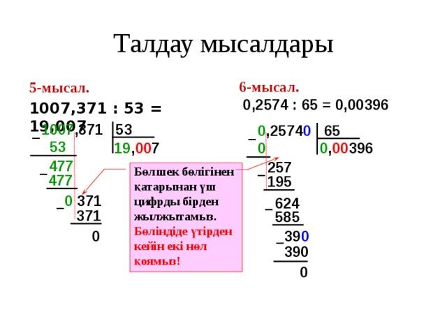 Талдау мысалдары 6-мысал.  0,2574 : 65 = 0,00396 5-мысал.  1007,371 : 53 = 19,007 1007 ,371 53 0 ,2574 0 65 – – 53  0  19 , 00 7 0 , 00 396 477  257 Бөлшек бөлігінен қатарынан үш цифрды бірден жылжытамыз. Бөліндіде үтірден кейін екі нөл қоямыз! – – 477  195 0 371 624 – – 371 585 39 0  0 – 390 0