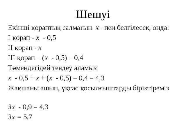 Шешуі Екінші қораптың салмағын x –пен белгілесек, онда: I қорап - x - 0,5 II қорап - x III қорап – ( x - 0,5) – 0,4 Төмендегідей теңдеу аламыз x - 0,5 + x + ( x - 0,5) – 0,4 = 4,3 Жақшаны ашып, ұқсас қосылғыштарды біріктіреміз 3x - 0,9 = 4,3 3x = 5,7