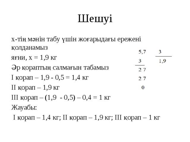 Шешуі x-тің мәнін табу үшін жоғарыдағы ережені қолданамыз яғни, x = 1,9 кг Әр қораптың салмағын табамыз I қорап – 1,9 - 0,5 = 1,4 кг II қорап – 1,9 кг III қорап – (1,9 - 0,5) – 0,4 = 1 кг Жауабы:  I қорап – 1,4 кг; II қорап – 1,9 кг; III қорап – 1 кг