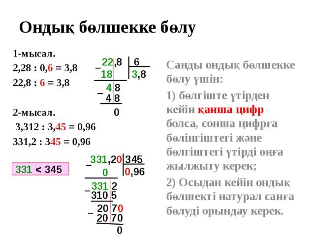 Ондық бөлшекке бөлу 1-мысал. 2,28 : 0, 6 = 3,8 22,8 : 6 = 3,8  2-мысал.  3,312 : 3, 45 = 0,96 331,2 : 3 45 = 0,96  22 ,8 6 Санды ондық бөлшекке бөлу үшін: 1) бөлгіште үтірден кейін қанша цифр болса, сонша цифрға бөлінгіштегі және бөлгіштегі үтірді оңға жылжыту керек; 2) Осыдан кейін ондық бөлшекті натурал санға бөлуді орындау керек.   – 3 ,8 18  4 8 – 4 8 0 331 ,2 0 345 – 331  0 ,96  0  331 2 – 310 5 20 7 0 – 20 70 0