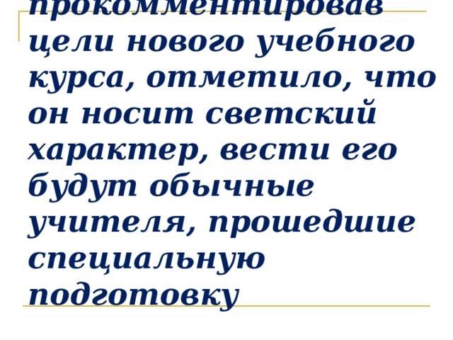 Министерство образования и науки РФ, прокомментировав цели нового учебного курса, отметило, что он носит светский характер, вести его будут обычные учителя, прошедшие специальную подготовку