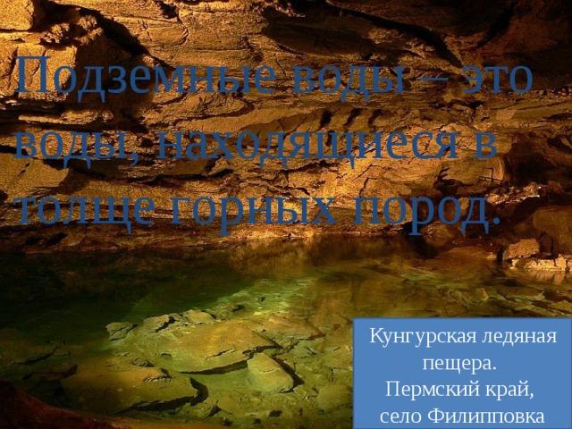 Подземные воды – это воды, находящиеся в толще горных пород. Кунгурская ледяная пещера. Пермский край, село Филипповка