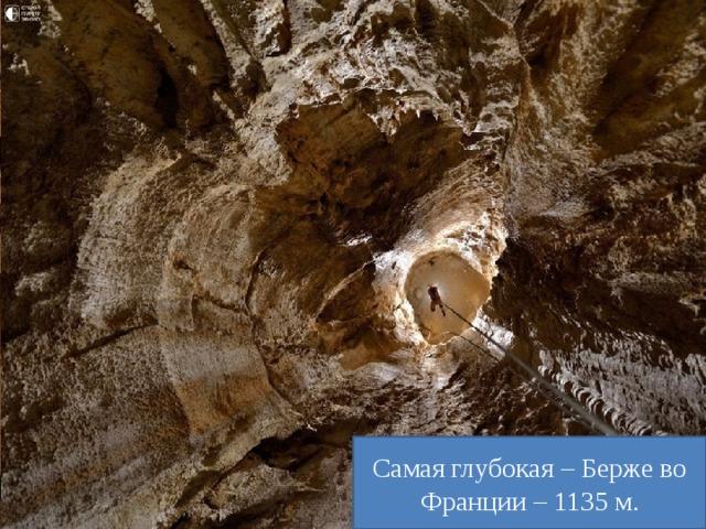 Самая глубокая – Берже во Франции – 1135 м. Самая большая пещера – Мамонтова в США – 200 км