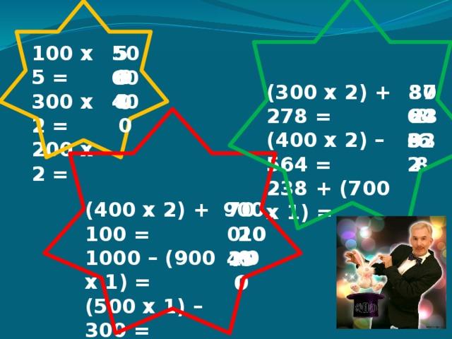 100 х 5 = 50 500 300 х 2 = 200 х 2 = 68 600 878 308 (300 х 2) + 278 = (400 х 2) – 564 = 238 + (700 х 1) = 4 400 646 236 322 938 700 900 (400 х 2) + 100 = 1000 – (900 х 1) = (500 х 1) – 300 = 100 200 200 450