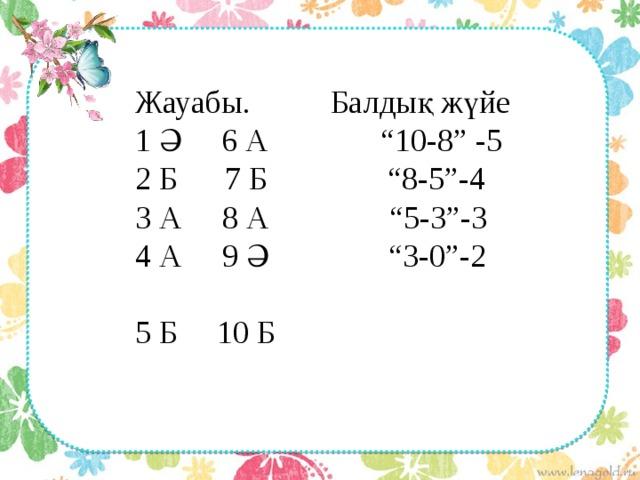 """Жауабы. Балдық жүйе 1 Ә 6 А """"10-8"""" -5 2 Б 7 Б """"8-5""""-4 3 А 8 А """"5-3""""-3 4 А 9 Ә """"3-0""""-2 5 Б 10 Б"""