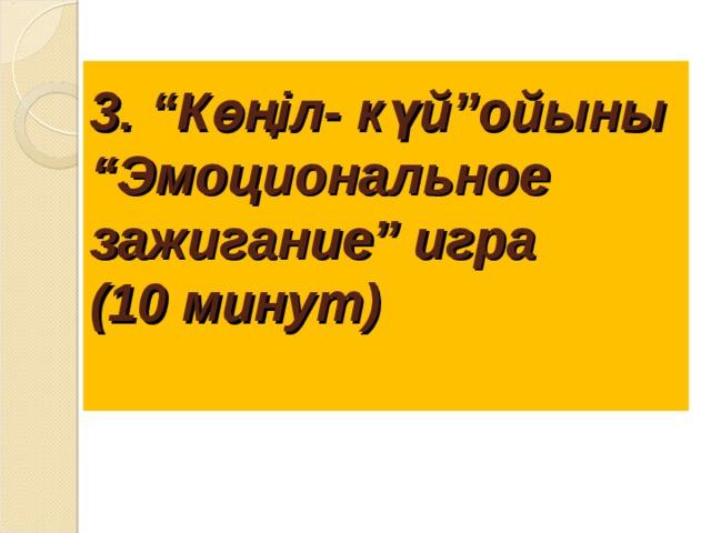 """3. """"Көңіл - күй""""ойыны  """"Эмоциональное зажиг ание"""" игра  (10 минут)"""