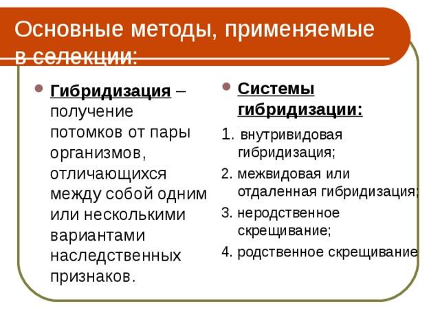 Основные методы, применяемые в селекции: Системы гибридизации: 1. внутривидовая гибридизация; 2. межвидовая или отдаленная гибридизация; 3. неродственное скрещивание; 4. родственное скрещивание