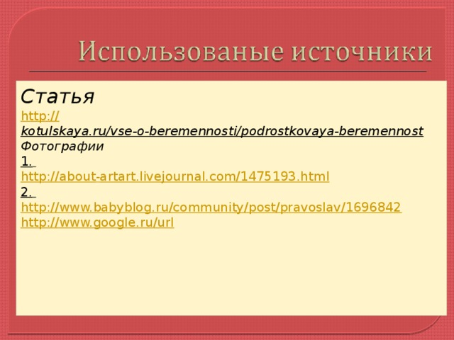 Статья http:// kotulskaya.ru/vse-o-beremennosti/podrostkovaya-beremennost  Фотографии 1.  http://about - artart.livejournal.com/1475193.html 2.  http://www.babyblog.ru/community/post/pravoslav/1696842 http://www.google.ru/url
