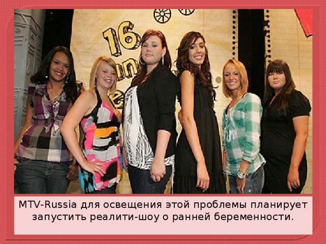 MTV-Russia для освещения этой проблемы планирует запустить реалити-шоу о ранней беременности.