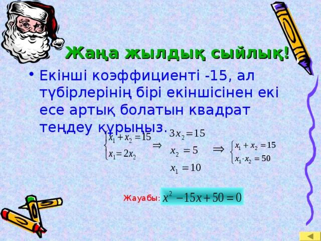 Жаңа жылдық сыйлық! Екінші коэффициенті -15, ал түбірлерінің бірі екіншісінен екі есе артық болатын квадрат теңдеу құрыңыз. Жауабы:
