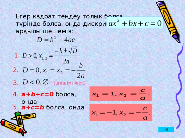 Егер квдрат теңдеу толық болса,  түрінде болса, онда дискриминант табу арқылы шешеміз: 1. 2. 3. (шешімі жоқ) а+ b+c=0  болса, онда 4. 5. а +c=b  болса, онда