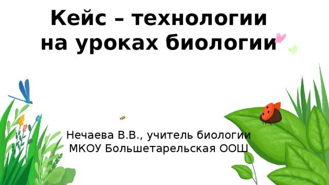 Кейс – технологии на уроках биологии    Нечаева В.В., учитель биологии  МКОУ Большетарельская ООШ