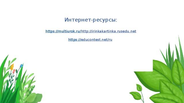 Интернет-ресурсы:   https://multiurok.ru/     http://irinkakartinka.rusedu.net   https :// educontest.net/ru